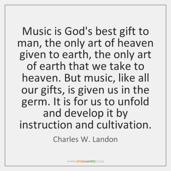 Music is God's best gift to man, the only art of heaven ...