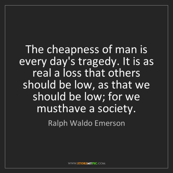 Ralph Waldo Emerson: The cheapness of man is every day's tragedy. It is as...