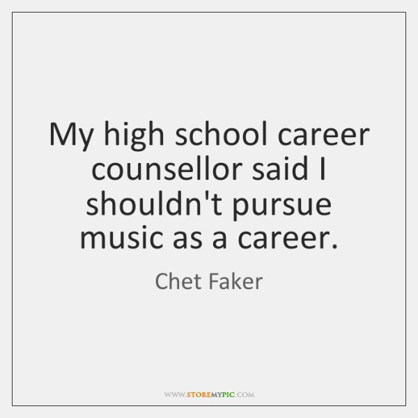 My high school career counsellor said I shouldn't pursue music as a ...