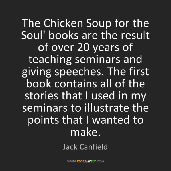 Jack Canfield: The Chicken Soup for the Soul' books are the result of...