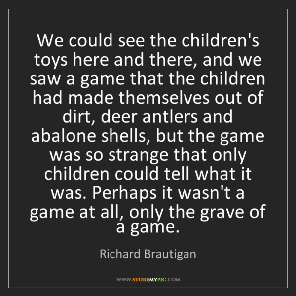 Richard Brautigan: We could see the children's toys here and there, and...