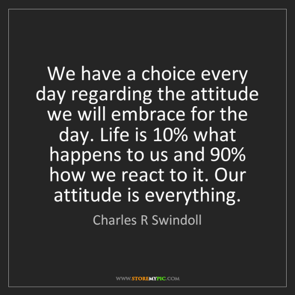 Charles R Swindoll: We have a choice every day regarding the attitude we...