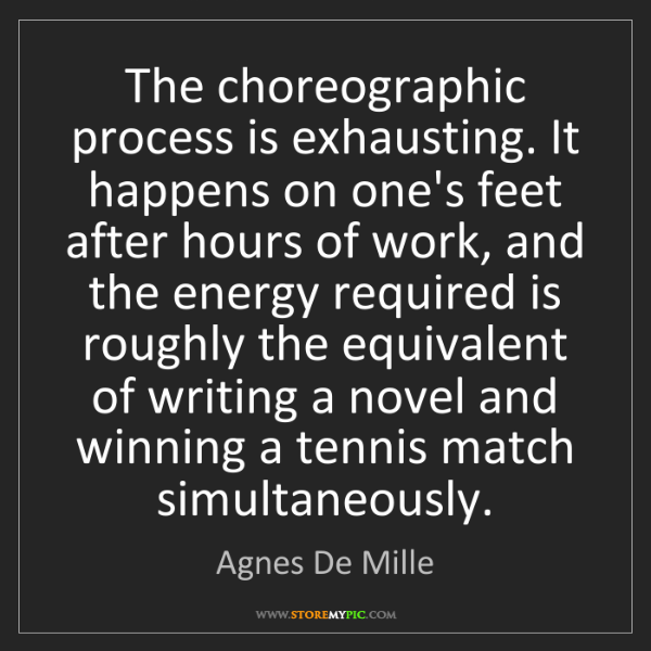 Agnes De Mille: The choreographic process is exhausting. It happens on...