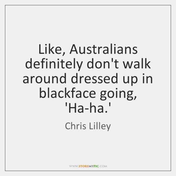 Like, Australians definitely don't walk around dressed up in blackface going, 'Ha-ha....