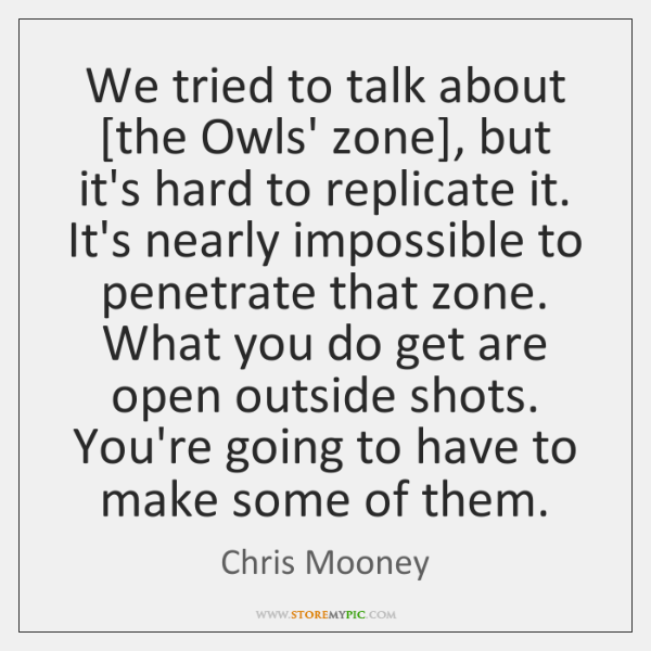 We tried to talk about [the Owls' zone], but it's hard to ...