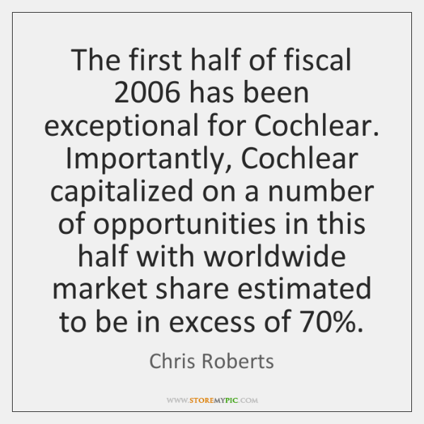 The first half of fiscal 2006 has been exceptional for Cochlear. Importantly, Cochlear ...