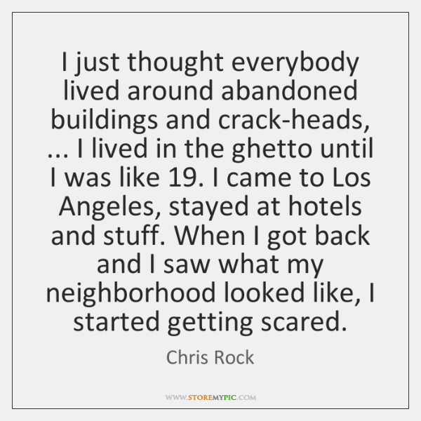 I just thought everybody lived around abandoned buildings and crack-heads, ... I lived ...