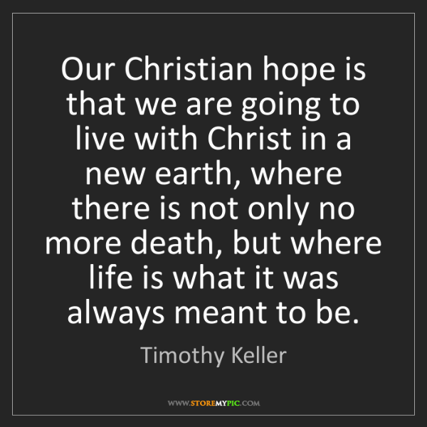 Timothy Keller: Our Christian hope is that we are going to live with...