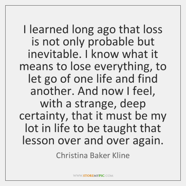 I learned long ago that loss is not only probable but inevitable. ...