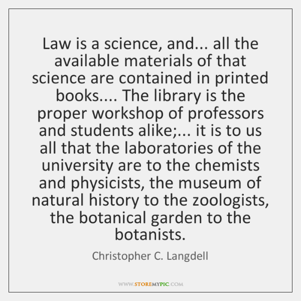 Law is a science, and... all the available materials of that science ...