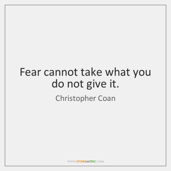Fear cannot take what you do not give it.