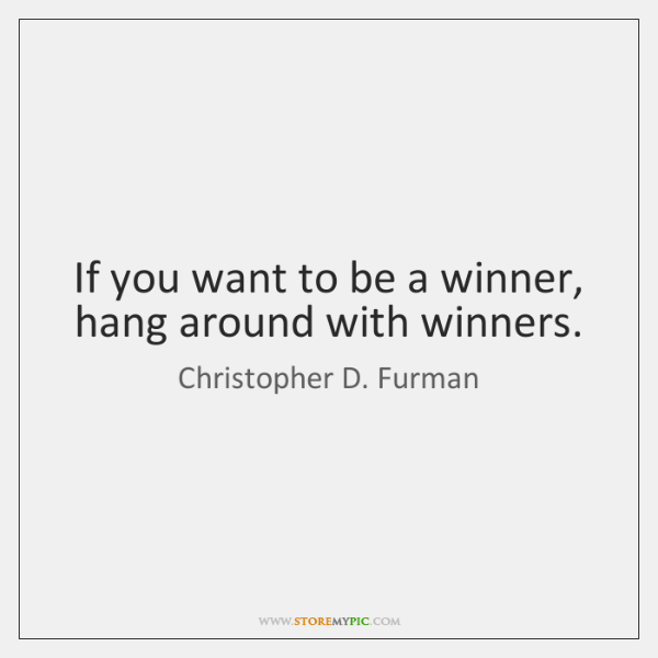 If you want to be a winner, hang around with winners.