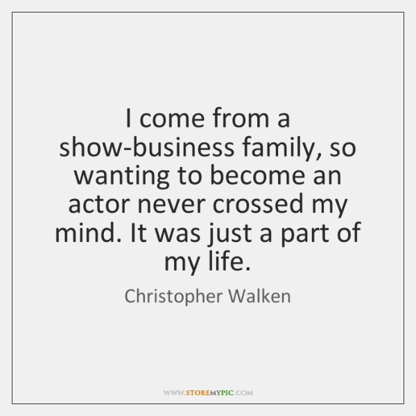 I come from a show-business family, so wanting to become an actor ...