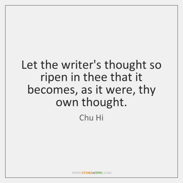 Let the writer's thought so ripen in thee that it becomes, as ...
