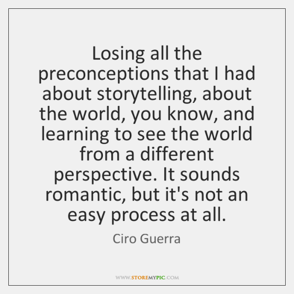Losing all the preconceptions that I had about storytelling, about the world, ...