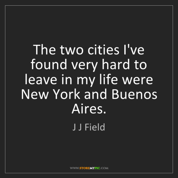 J J Field: The two cities I've found very hard to leave in my life...