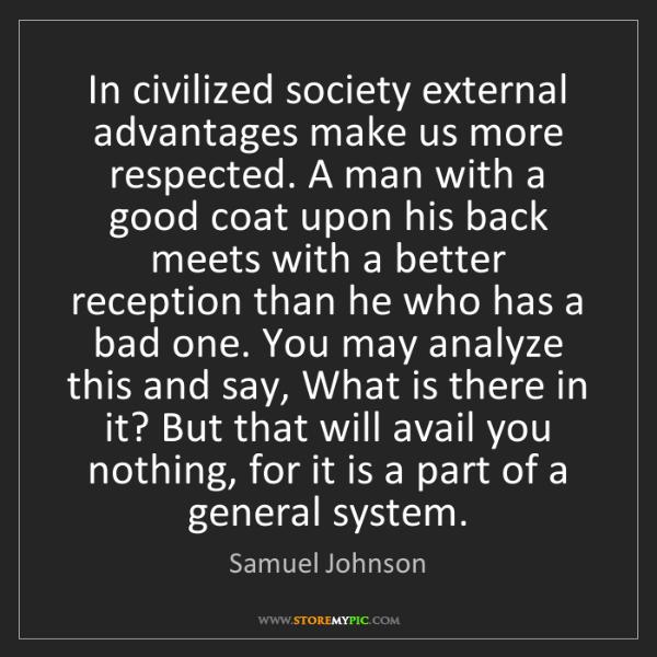 Samuel Johnson: In civilized society external advantages make us more...