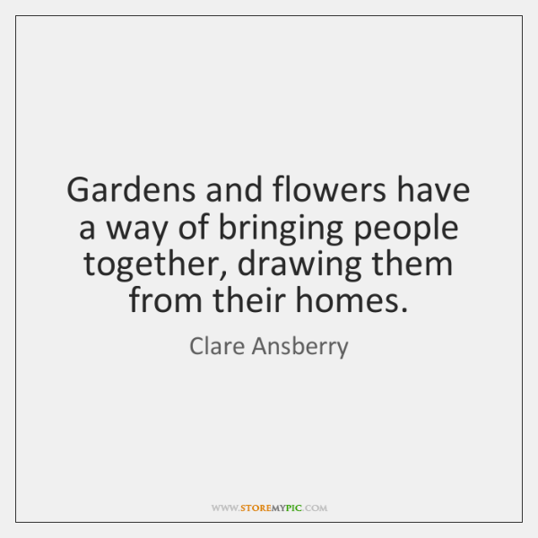 Gardens and flowers have a way of bringing people together, drawing them ...