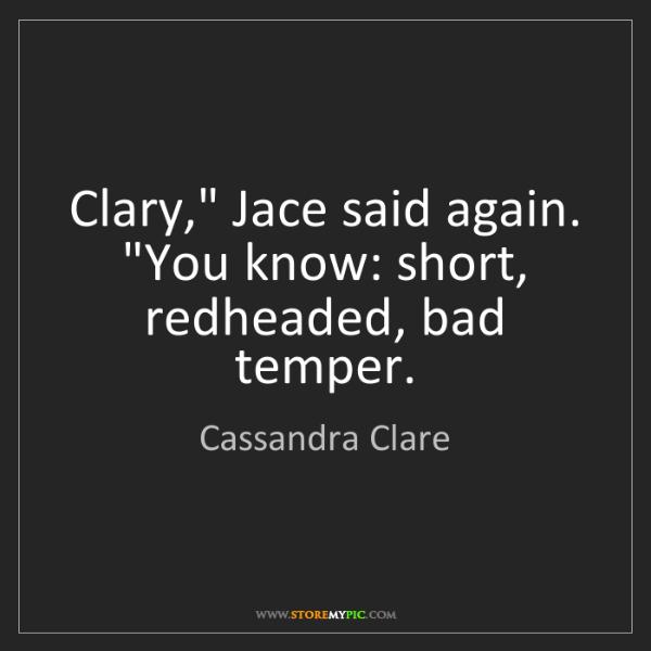 "Cassandra Clare: Clary,"" Jace said again. ""You know: short, redheaded,..."