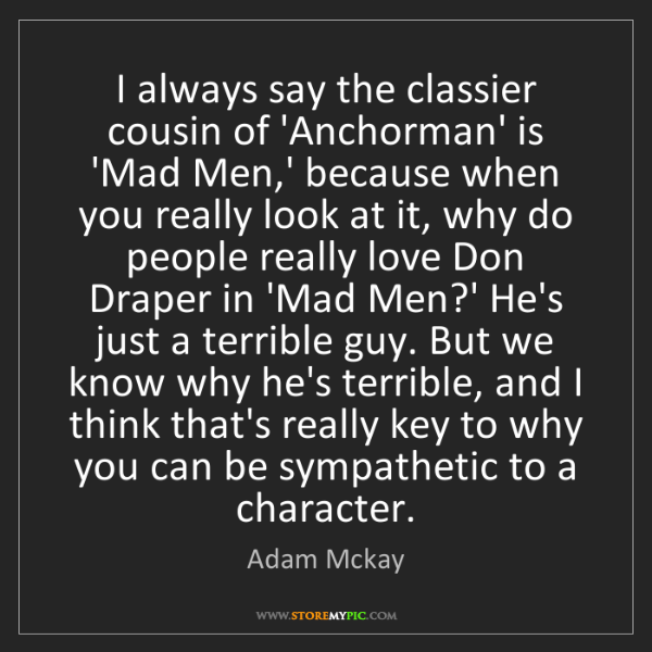 Adam Mckay: I always say the classier cousin of 'Anchorman' is 'Mad...
