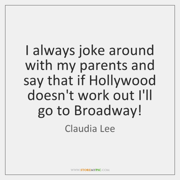 I always joke around with my parents and say that if Hollywood ...