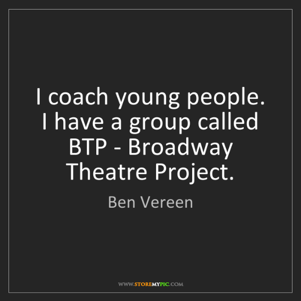 Ben Vereen: I coach young people. I have a group called BTP - Broadway...