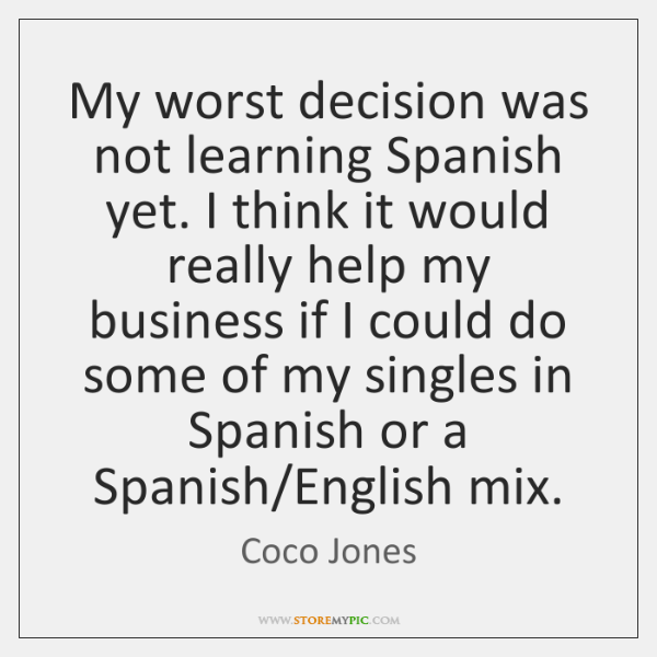 My worst decision was not learning Spanish yet. I think it would ...