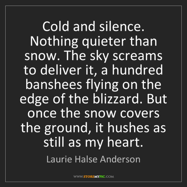 Laurie Halse Anderson: Cold and silence. Nothing quieter than snow. The sky...