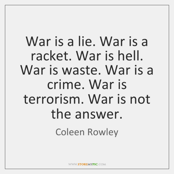 War is a lie. War is a racket. War is hell. War ...