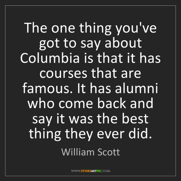 William Scott: The one thing you've got to say about Columbia is that...