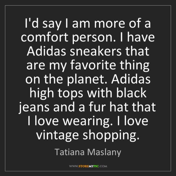 Tatiana Maslany: I'd say I am more of a comfort person. I have Adidas...