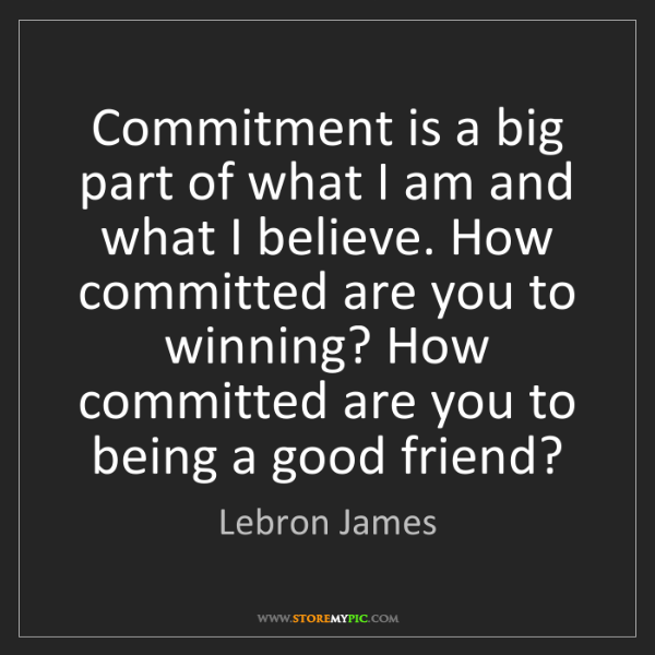 Lebron James: Commitment is a big part of what I am and what I believe....