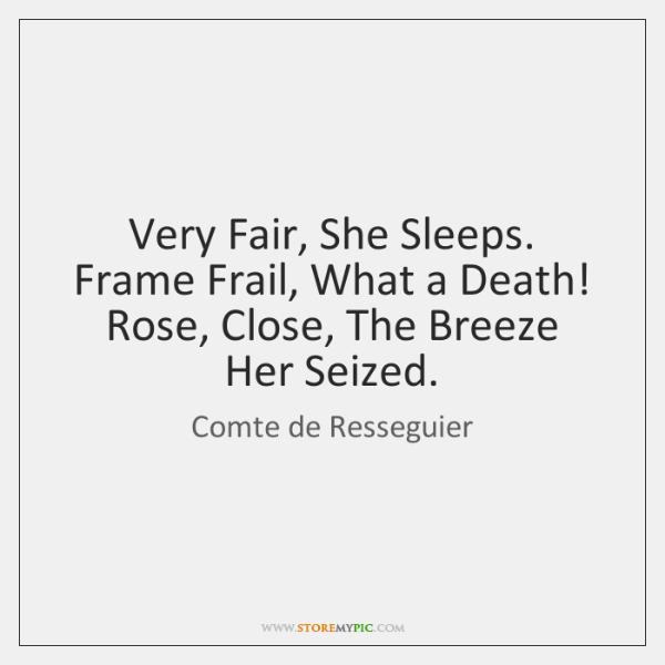 Very Fair, She Sleeps. Frame Frail, What a Death! Rose, Close, The ...