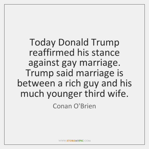 Today Donald Trump reaffirmed his stance against gay marriage. Trump said marriage ...