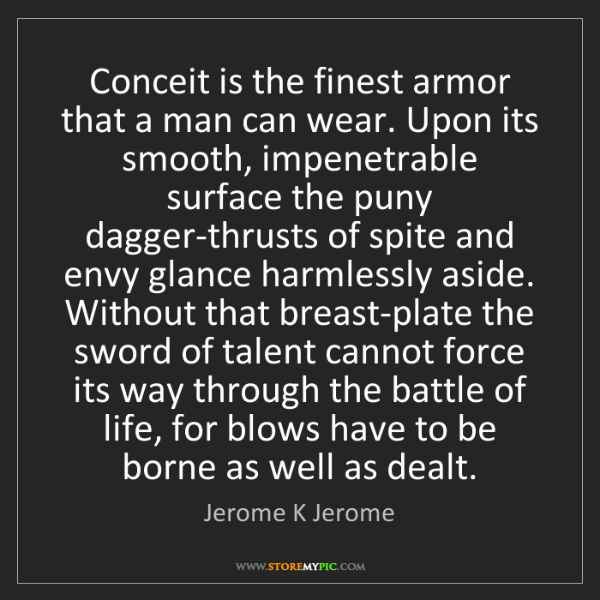 Jerome K Jerome: Conceit is the finest armor that a man can wear. Upon...