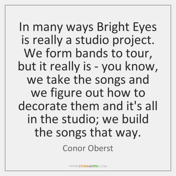 In many ways Bright Eyes is really a studio project. We form ...