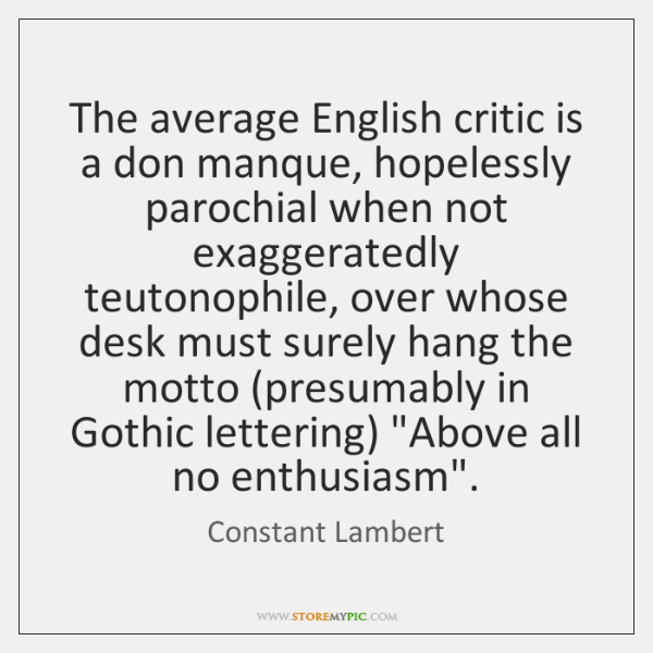 The average English critic is a don manque, hopelessly parochial when not ...