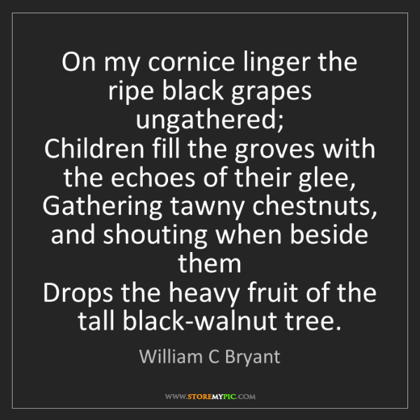 William C Bryant: On my cornice linger the ripe black grapes ungathered;...