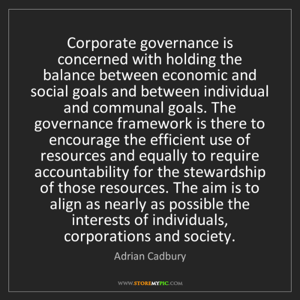 Adrian Cadbury: Corporate governance is concerned with holding the balance...