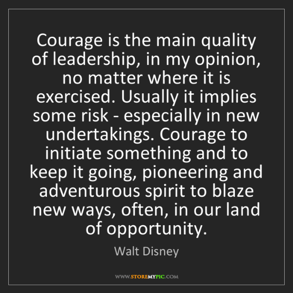 Walt Disney: Courage is the main quality of leadership, in my opinion,...