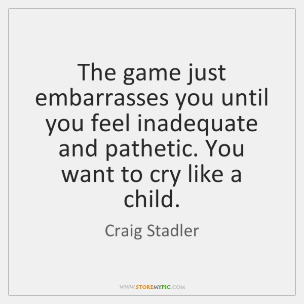 The game just embarrasses you until you feel inadequate and pathetic. You ...