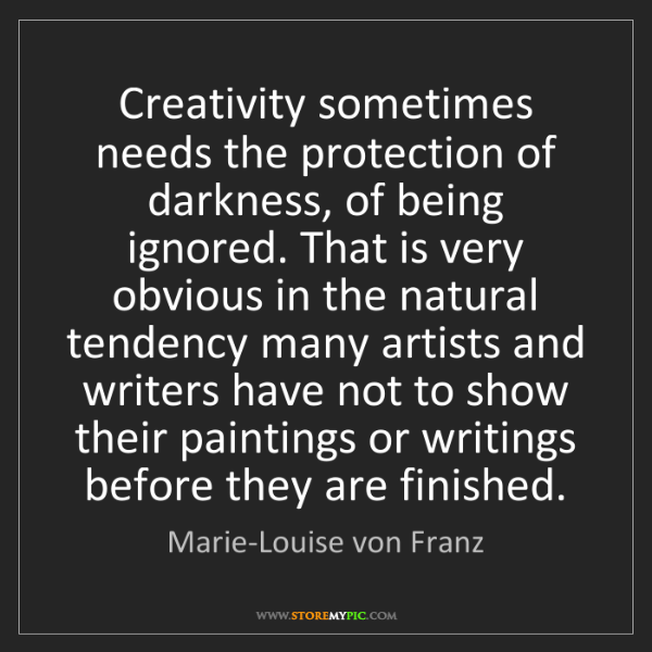 Marie-Louise von Franz: Creativity sometimes needs the protection of darkness,...