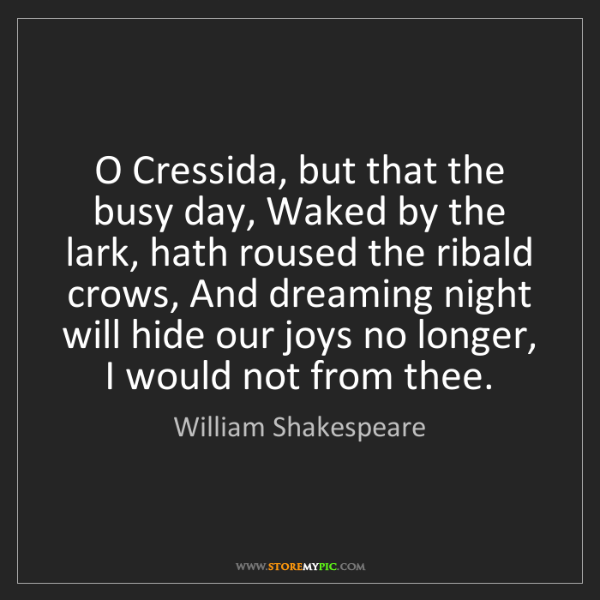 William Shakespeare: O Cressida, but that the busy day, Waked by the lark,...