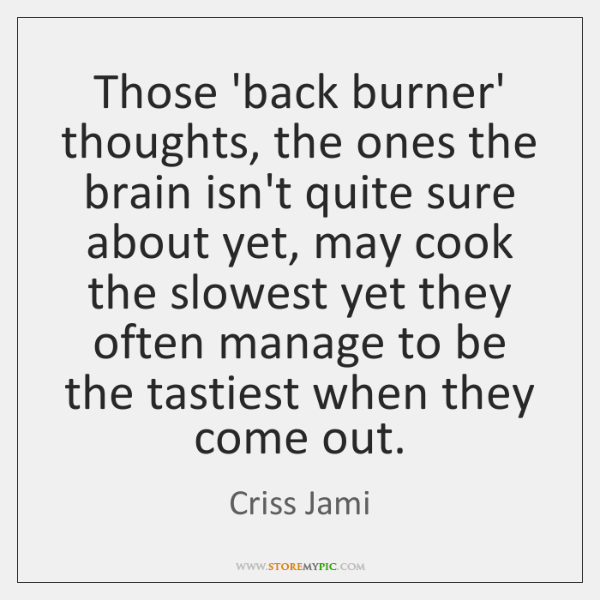 Those 'back burner' thoughts, the ones the brain isn't quite sure about ...