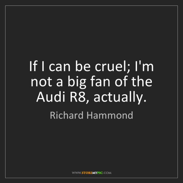 Richard Hammond: If I can be cruel; I'm not a big fan of the Audi R8,...