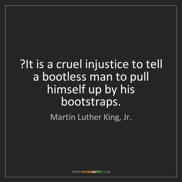 Martin Luther King, Jr.: ?It is a cruel injustice to tell a bootless man to pull...