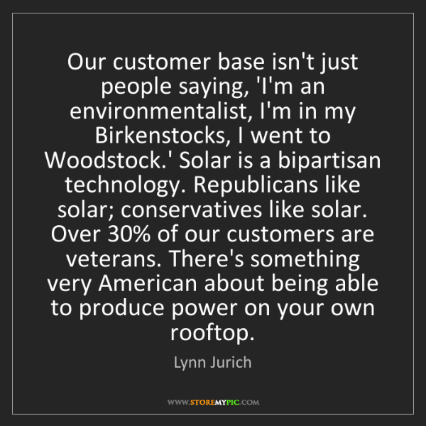 Lynn Jurich: Our customer base isn't just people saying, 'I'm an environmentalist,...