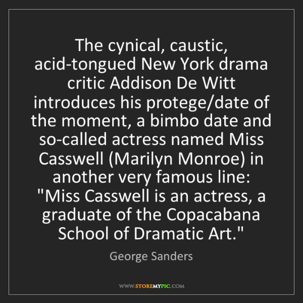 George Sanders: The cynical, caustic, acid-tongued New York drama critic...