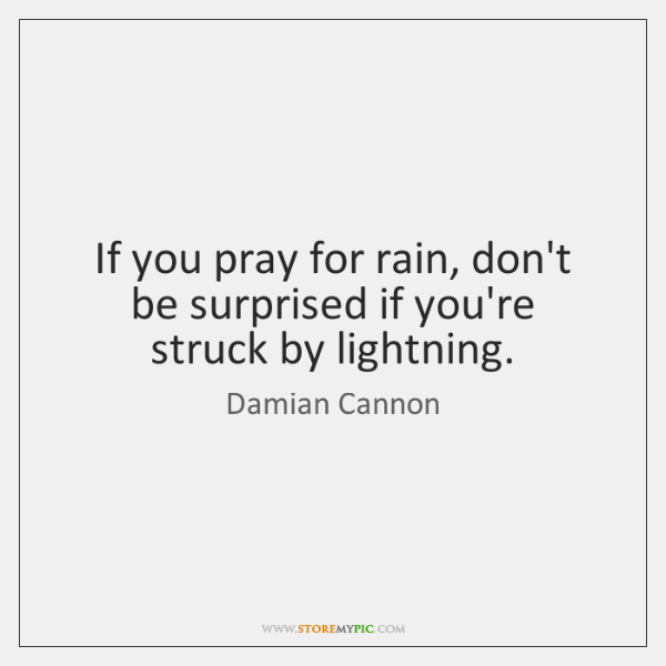 If you pray for rain, don't be surprised if you're struck by ...