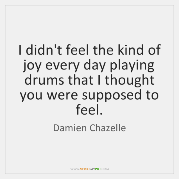 I didn't feel the kind of joy every day playing drums that ...